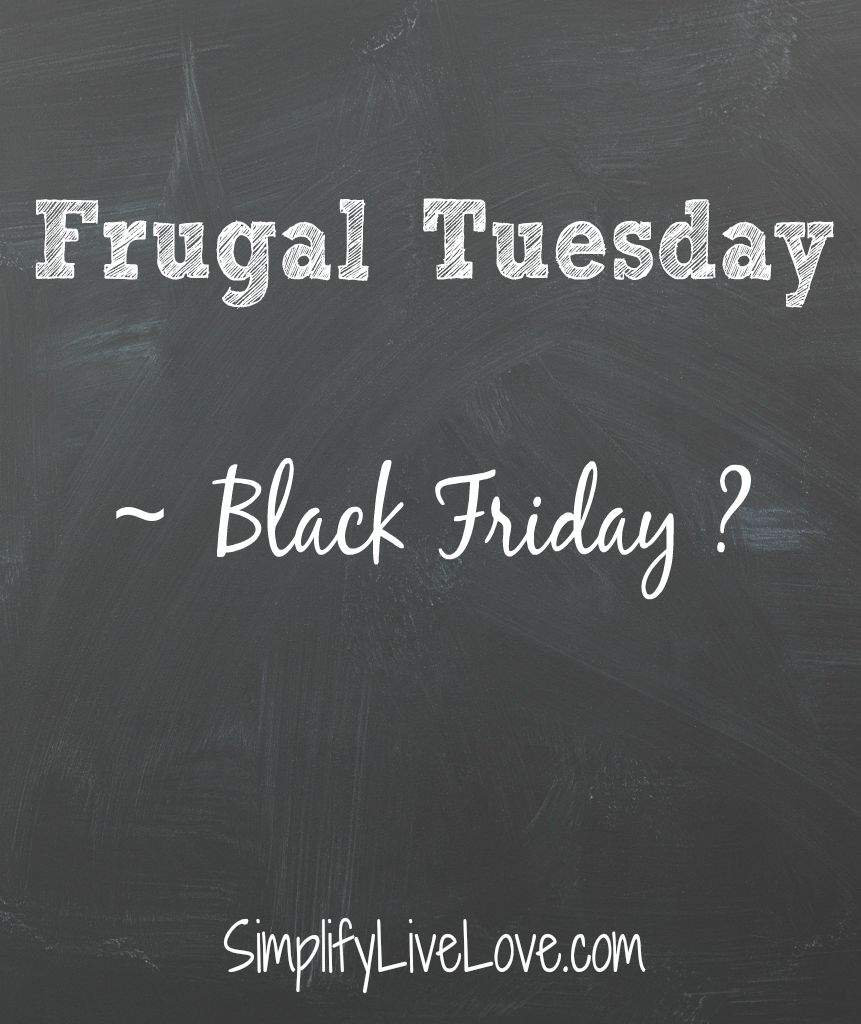 Frugal Tuesday ~ Black Friday ?